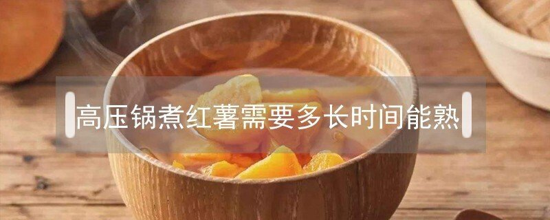 红薯用高压锅蒸多久能熟